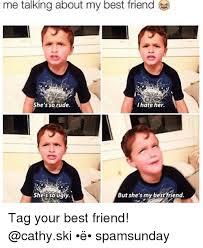 My Best Friend Meme - me talking about my best friend i hate her she s so rude she so