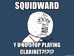 Clarinet Player Meme - squidward y u no stop playing clarinet y u no meme generator