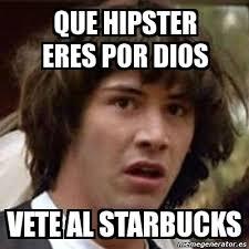 Meme Hipster - meme keanu reeves que hipster eres por dios vete al starbucks