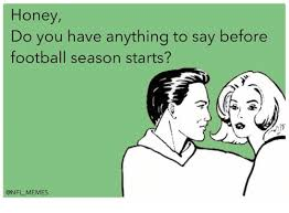 Football Season Meme - honey do you have anything to say before football season starts
