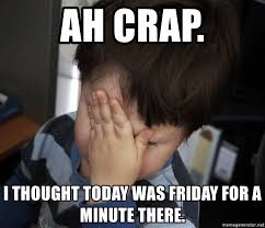 Today Is Friday Meme - ah crap i thought today was friday for a minute there confession
