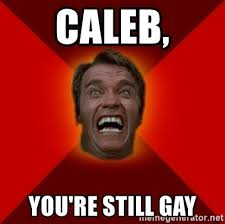 Caleb Meme - caleb you re still gay angry arnold meme generator
