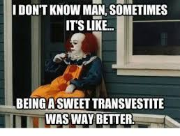Transvestite Meme - don t know man sometimes its like being a sweet transvestite i was