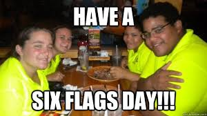 Six Flags Meme - have a six flags day have a six flags day quickmeme
