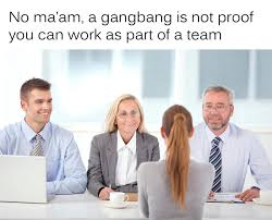 Gang Bang Memes - a typical job interview imgur