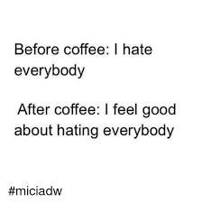 I Hate Everyone Meme - before coffee i hate everybody after coffee i feel good about