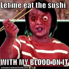Blood Meme - let me eat the sushi with my blood on it know your meme