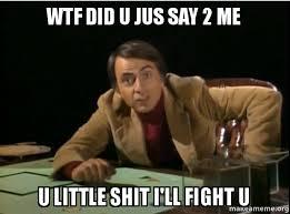 Wtf Is This Shit Meme - wtf did u jus say 2 me u little shit i ll fight u carl sagan
