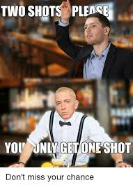 Meme Shot - two shots please you only get one shot don t miss your chance meme