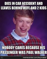 Walker Meme - everyone s pittying paul walker nobody bad luck brian by keymaker