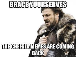 Chelsea Meme - brace yourserves the chelsea memes are coming back winter is