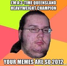 Queensland Memes - i m a 3 time queensland heavyweight chion your memes are so