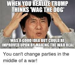Good Idea Meme - when you realize trump thinks wag the dog wasa goodidea but could be