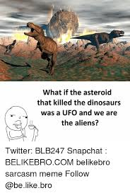 What If Dinosaur Meme - what if the asteroid that killed the dinosaurs was a ufo and we are