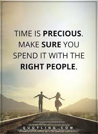 time is precious make sure you spend it with the right