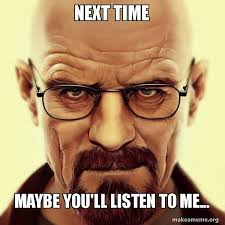 Listen To Me Meme - next time maybe you ll listen to me walter white breaking bad