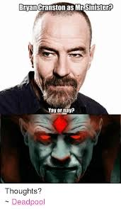Bryan Cranston Memes - bryan cranston as mr sinister yay or nay thoughts deadpool