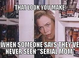 Serial Meme - serial mom meme by nynex on deviantart