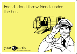 Paper Throwing Meme - friends don t throw friends under the bus friendship ecard