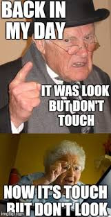 Back In My Day Meme - back in my day it was look but don t touch now it s touch but don
