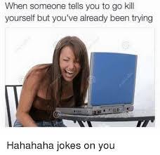 Go Kill Yourself Meme - 25 best memes about go kill yourself go kill yourself memes