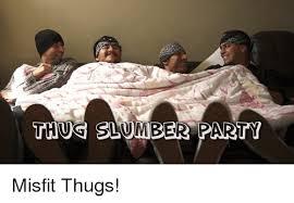 Slumber Party Meme - thus slumber party misfit thugs party meme on sizzle