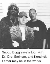 Dr Dre Meme - ssss snoop dogg says a tour with dr dre eminem and kendrick lamar