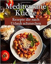 mediterrane küche rezepte mediterrane küche leckere rezepte die nach urlaub schmecken