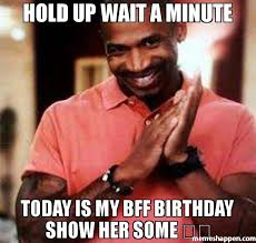 Hold Up Meme - hold up wait a minute today is my bff birthday show her some