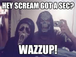 Scream Wazzup Meme - hey scream got a sec wazzup scream quickmeme