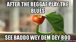 Reggae Meme - after the reggae play the blues see baddo wey dem dey boo kermit