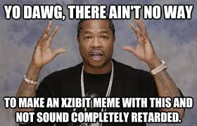 yo dawg there ain t no way to make an xzibit meme with this and