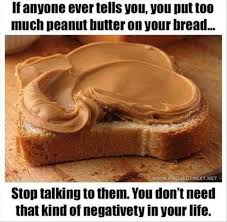 Peanut Butter Meme - if anyone ever tells you you put too much peanut butter on your