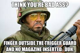 You Re A Badass Meme - think you re bad ass finger outside the trigger guard and no