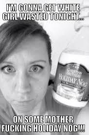 Funny Drunk Girl Memes - funny drunk girl meme holiday nog hahahahaha white girl wasted