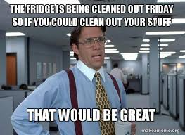 Fridge Meme - the fridge is being cleaned out friday so if you could clean out