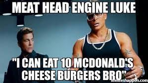 Luke Meme - meat head engine luke i can eat 10 mcdonald s cheese burgers bro