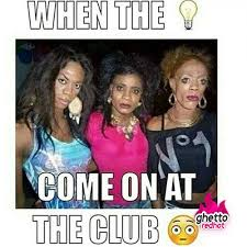 Club Meme - when the lights come on at the club ghetto red hot for