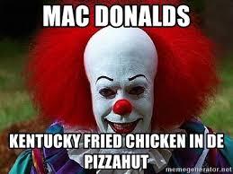 Kfc Chicken Meme - mac donalds kentucky fried chicken in de pizzahut pennywise the