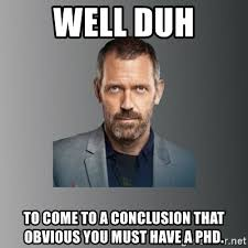 Must Have Memes - well duh to come to a conclusion that obvious you must have a phd