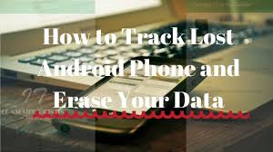 how to track my android phone to track lost android phone and erase your data