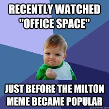 Milton Meme - recently watched office space just before the milton meme became