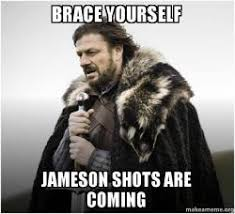 Jameson Meme - brace yourself jameson shots are coming brace yourself game of