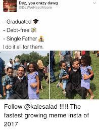 You Crazy Meme - dez you crazy dawg graduated debt free single father i do it all