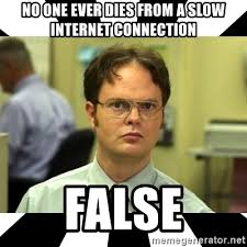 Slow Internet Meme - no one ever dies from a slow internet connection false dwight from