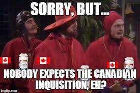 Spanish Inquisition Meme - sorry but nobody expects the canadian inquisition eh imgflip