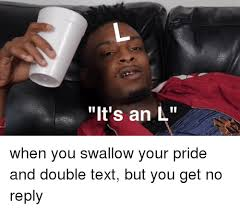 L Meme - it s an l when you swallow your pride and double text but you get