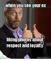 Ex Boyfriend Meme - when you see your ex liking photos about respect and loyalty