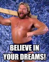 In Your Dreams Meme - believe in your dreams hacksaw jim duggan quickmeme