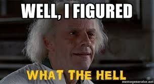 Doc Brown Meme - well i figured doc brown what the hell meme generator